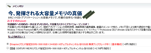 キャンペーン中のため16GBの値段で32GBにアップグレードできるとのこと。キャンペーンが終わったら32GBを選びましょう ※パーツ構成カスタマイズページより