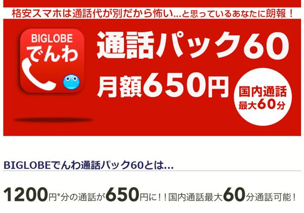 最大60分(1200円ぶん)の通話を650円(税別)でかけられる「BIGLOBEでんわ通話パック60」。60分を超えると、10円/30秒(税別)の通話料が発生します