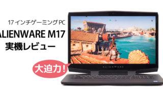 デル ALIENWARE M17 レビュー:大画面&RTX対応の17インチゲーミングノートPC