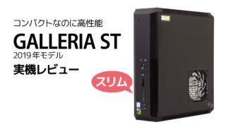 GALLERIA ST 2019年モデル レビュー:スリムでも高性能なゲーミングPC【GTX1660Ti+Core i7-8700K】