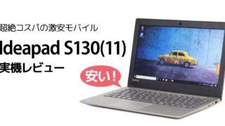 レノボ Ideapad S130 (11) レビュー:3万円台で高速SSD搭載の11インチ激安モバイルノートPC